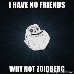 Forever Alone - I have no friends Why not Zoidberg