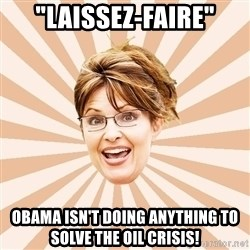 """Typical Republican - """"Laissez-faire"""" Obama isn't doing anything to solve the oil crisis!"""