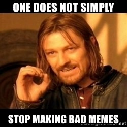 Does not simply walk into mordor Boromir  - one does not simply stop making bad memes