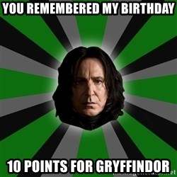 Serious Snape - You remembered my birthday 10 Points for gryffindor
