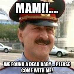 nalchikpolice - Mam!!.... We found a dead baby ... please come with me!