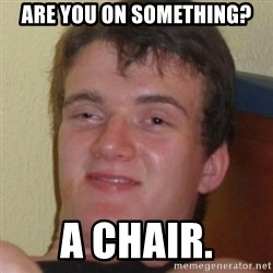 Stoner Guy - are you on something? a chair.
