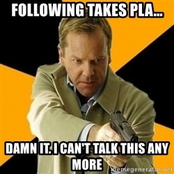 jack bauer new - following takes pla... damn it. i can't talk this any more