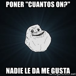 Forever Alone Date Myself Fail Life - Poner ''cuantos on?'' nadie le da me gusta