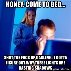 Internet Husband - Honey, come to bed... Shut the fuck up Darlene... I gotta figure out why these lights are casting shadows