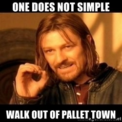 Does not simply walk into mordor Boromir  - One does not simple walk out of pallet town