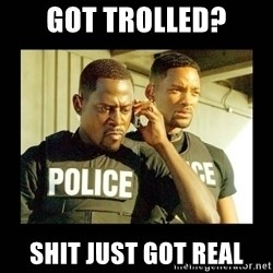 Shit Just Got Real - got trolled? shit just got real