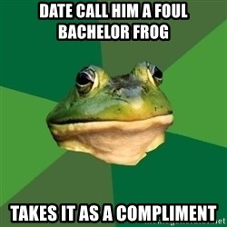 Foul Bachelor Frog - date call him a foul bachelor frog takes it as a compliment