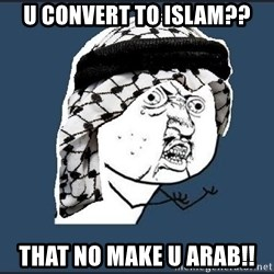 y-u-so-arab - u convert to islam?? that no make u arab!!