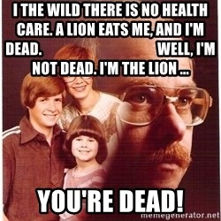 Vengeance Dad - I the wild there is no health care. A lion eats me, and i'm dead.                                        well, i'm not dead. i'm the lion ... you're dead!
