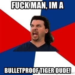 kenny powers - Fuck man, Im a Bulletproof Tiger dude!