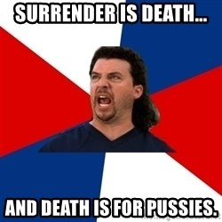 kenny powers - Surrender is death... and death is for pussies.