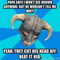 skyrim stan - Papa says I won't see Rogvir anymore, but he wouldn't tell me why! Yeah, they cut his head off. Beat it, Kid.