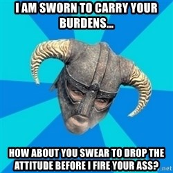skyrim stan - I am sworn to carry your burdens... how about you swear to drop the attitude before I fire your ass?