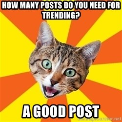 Bad Advice Cat - how many posts do you need for trending? a good post
