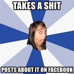 Annoying Facebook Girl - takes a shit posts about it on facebook