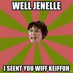 Jenelle's mom - WELL JENELLE I SEENT YOU WIFF KEIFFUH