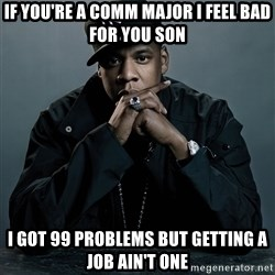 Jay Z problem - if you're a comm major i feel bad for you son i got 99 problems but getting a job ain't one