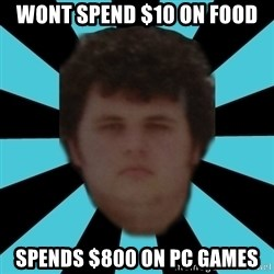 dudemac - wont spend $10 on food spends $800 on pc games