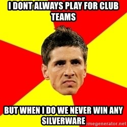 Fernando Torres Bitchface - I dont always play for club teams but when i do we never win any silverware
