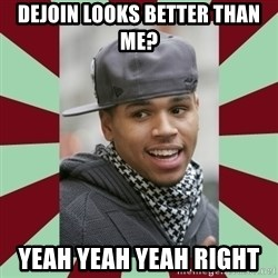 chris brown - Dejoin looks better than me? Yeah yeah yeah right