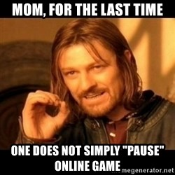 "Does not simply walk into mordor Boromir  - mom, for the last time one does not simply ""pause"" online game"