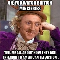Willy Wonka - Oh, you watch british miniseries tell me all about how they are inferior to american television