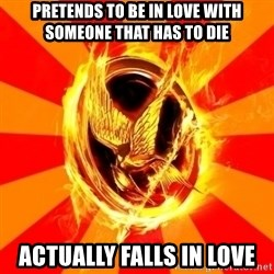 Typical fan of the hunger games - Pretends to be in love with someone that has to die actually falls in love