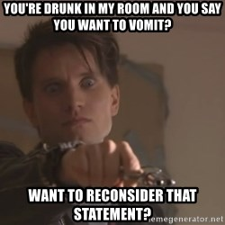 narkkari2 - you're drunk in my room and you say you want to vomit? want to reconsider that statement?