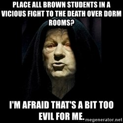 Emperor Paulpatine - PLace all brown students in a vicious fight to the death over dorm rooms? I'm afraid that's a bit too evil for me.
