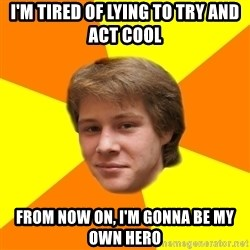 Sentimental Idiot - I'm TIRED OF LYING TO TRY AND ACT COOL FROM NOW ON, I'm GONNA BE MY OWN HERO