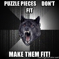 Insanity Wolf - Puzzle pieces     don't fit make them fit!