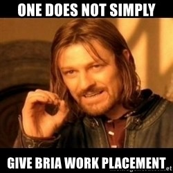 Does not simply walk into mordor Boromir  - One does not simply give bria work placement