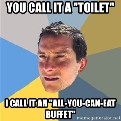 "Bear Grylls - You call it a ""toilet"" I call it an ""All-you-can-eat buffet"""