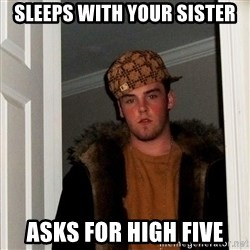 Scumbag Steve - sleeps with your sister asks for high five