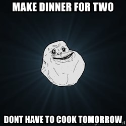 Forever Alone - make dinner for two dont have to cook tomorrow
