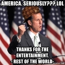 scumbag rick santorum - America. seriously??? lol thanks for the entertainment.                                    - rest of the world-