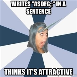 "Annoying Tumblr girls - writes ""asdfg;;"" in a sentence thinks it's attractive"