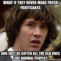 Conspiracy Keanu - what if they never made Fresh fruitcakes  and just re-gifted all the old ones like normal people?