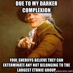 Joseph Ducreux - due to my darker complexion foul sheriffs believe they can exterminate any not belonging to the largest ethnic group