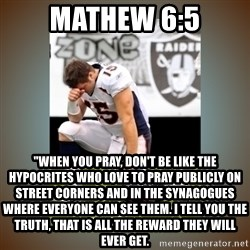 "Had To Tebow - Mathew 6:5 ""When you pray, don't be like the hypocrites who love to pray publicly on street corners and in the synagogues where everyone can see them. I tell you the truth, that is all the reward they will ever get."