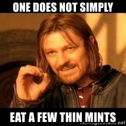 Does not simply walk into mordor Boromir  - One does not simply Eat a few thin mints