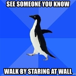 Socially Awkward Penguin - see someone you know walk by staring at wall