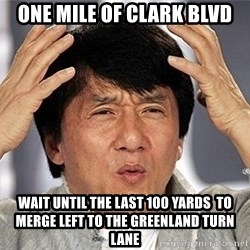 Confused Jackie Chan - One mile of clark blvd wait until the last 100 yards  to merge left to the greenland turn lane