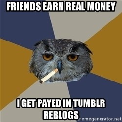 Art Student Owl - friends earn real money i get payed in tumblr reblogs