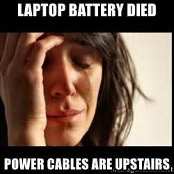 First World Problems - Laptop battery died power cables are upstairs