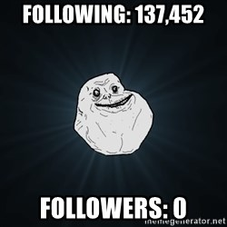 Forever Alone - following: 137,452 Followers: 0