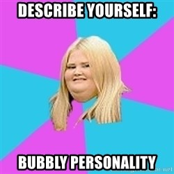 Fat Girl - describe yourself: BUBBLY personality