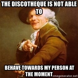 Joseph Ducreux - the discotheque is not able to   behave towards my person at the moment