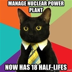 Business Cat - manage nuclear power plant now has 18 half-lifes